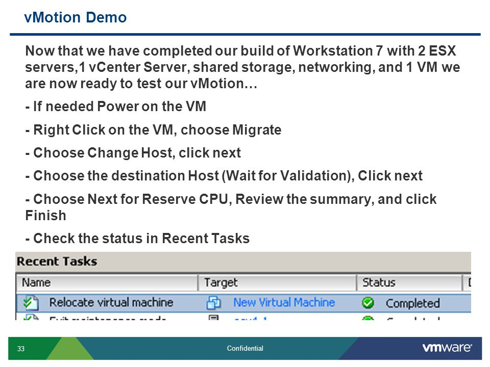 33 Confidential vMotion Demo Now that we have completed our build of Workstation 7 with 2 ESX servers,1 vCenter Server, shared storage, networking, an