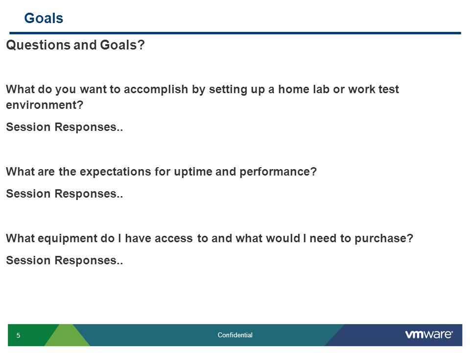 5 Confidential Goals Questions and Goals? What do you want to accomplish by setting up a home lab or work test environment? Session Responses.. What a
