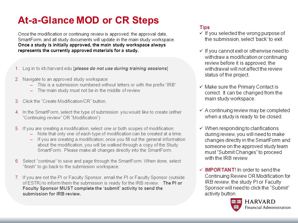 At-a-Glance MOD or CR Steps 1.Log in to irb.harvard.edu [please do not use during training sessions] 2.Navigate to an approved study workspace –This is a submission numbered without letters or with the prefix IRB –The main study must not be in the middle of review 3.Click the Create Modification/CR button.