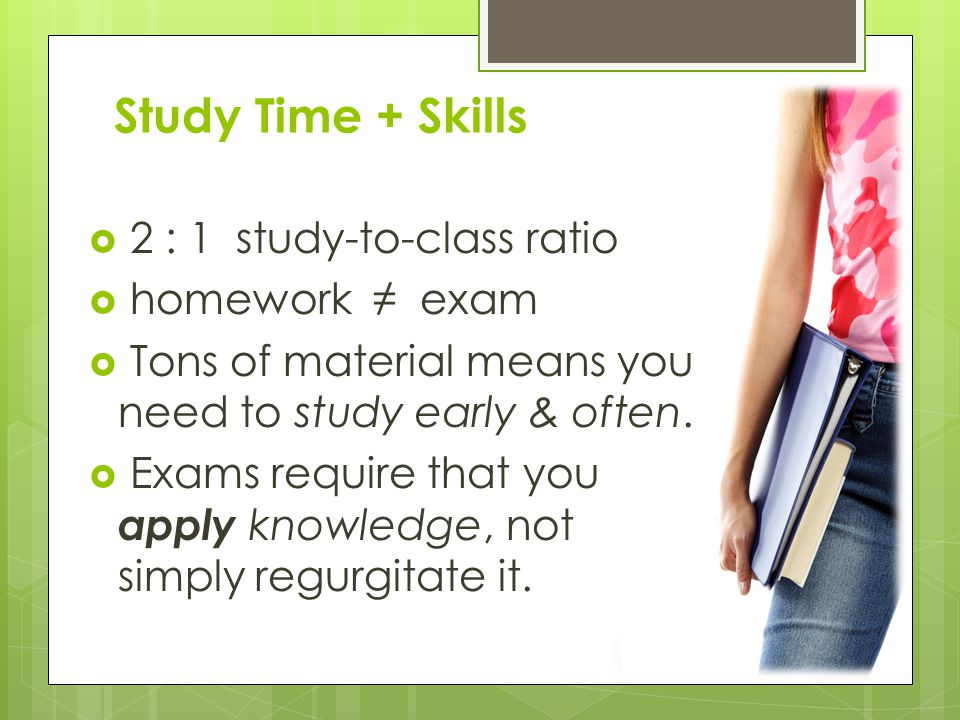 Study Time + Skills 2 : 1 study-to-class ratio homework exam Tons of material means you need to study early & often.