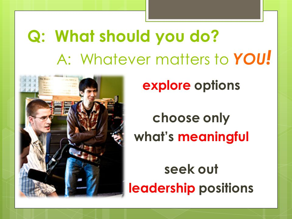 explore options choose only whats meaningful seek out leadership positions A: Whatever matters to YOU .