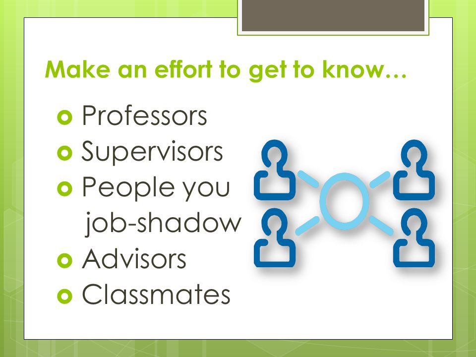Make an effort to get to know… Professors Supervisors People you job-shadow Advisors Classmates