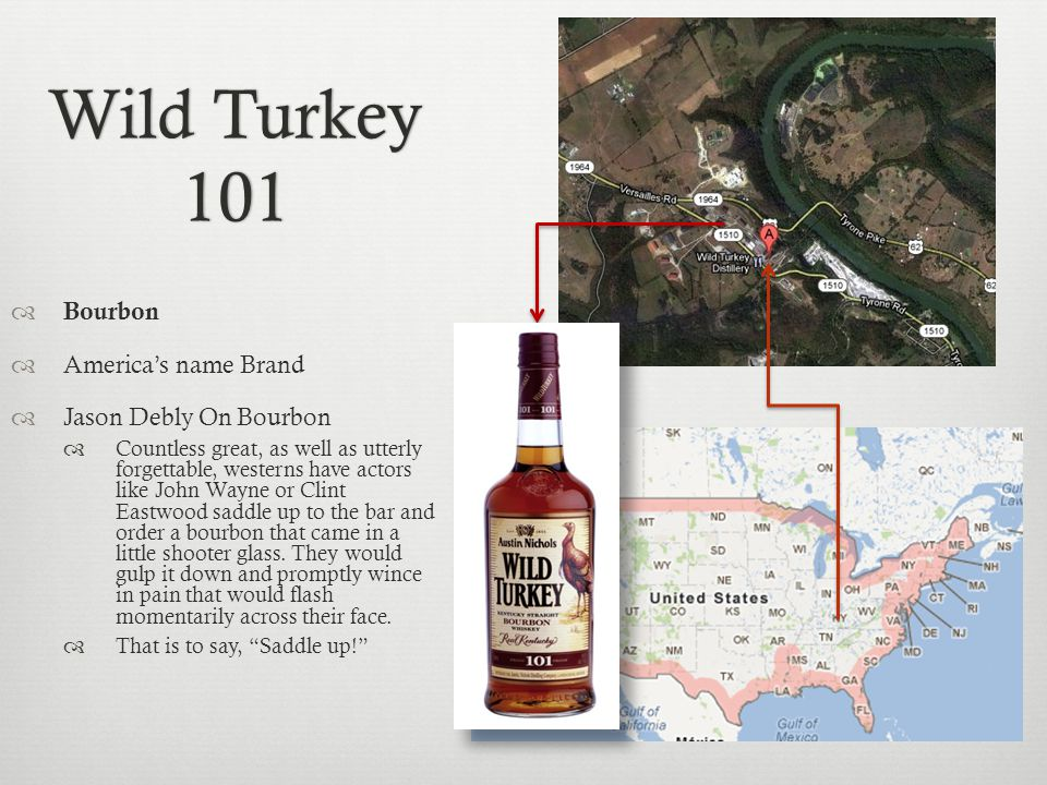 Wild Turkey 101 Bourbon Americas name Brand Jason Debly On Bourbon Countless great, as well as utterly forgettable, westerns have actors like John Wayne or Clint Eastwood saddle up to the bar and order a bourbon that came in a little shooter glass.