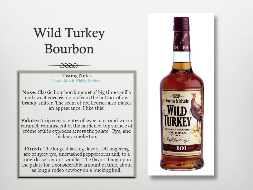 Wild Turkey Bourbon Tasting Notes Jason s Scotch Whisky Reviews Nose: Classic bourbon bouquet of big time vanilla and sweet corn rising up from the bottom of my brandy snifter.