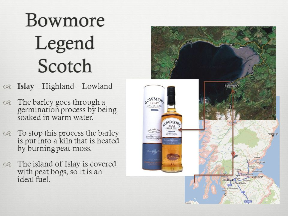 Bowmore Legend Scotch Islay – Highland – Lowland The barley goes through a germination process by being soaked in warm water.