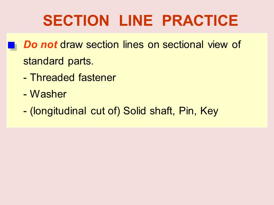 Do not draw section lines on sectional view of standard parts. - Threaded fastener - Washer - (longitudinal cut of) Solid shaft, Pin, Key SECTION LINE