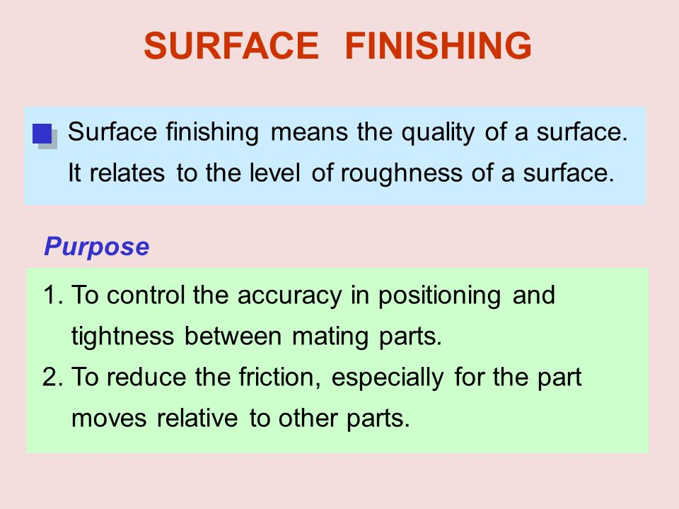 SURFACE FINISHING 1. To control the accuracy in positioning and tightness between mating parts. 2. To reduce the friction, especially for the part mov