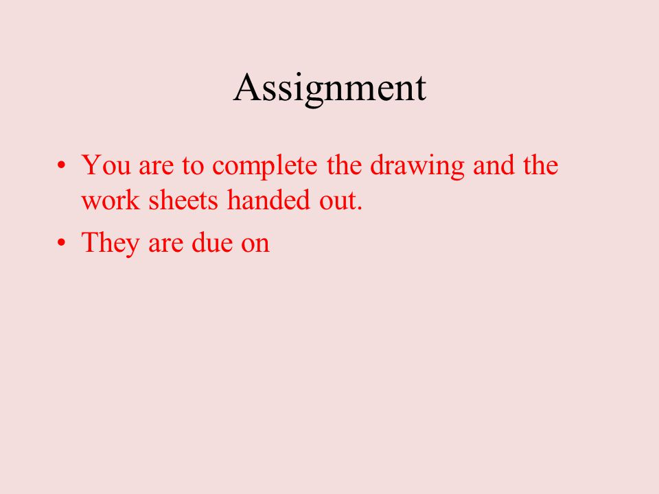 Assignment You are to complete the drawing and the work sheets handed out. They are due on