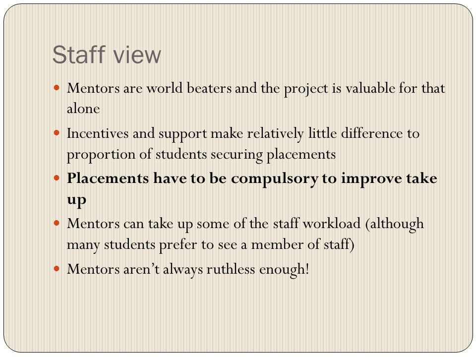Staff view Mentors are world beaters and the project is valuable for that alone Incentives and support make relatively little difference to proportion of students securing placements Placements have to be compulsory to improve take up Mentors can take up some of the staff workload (although many students prefer to see a member of staff) Mentors arent always ruthless enough!