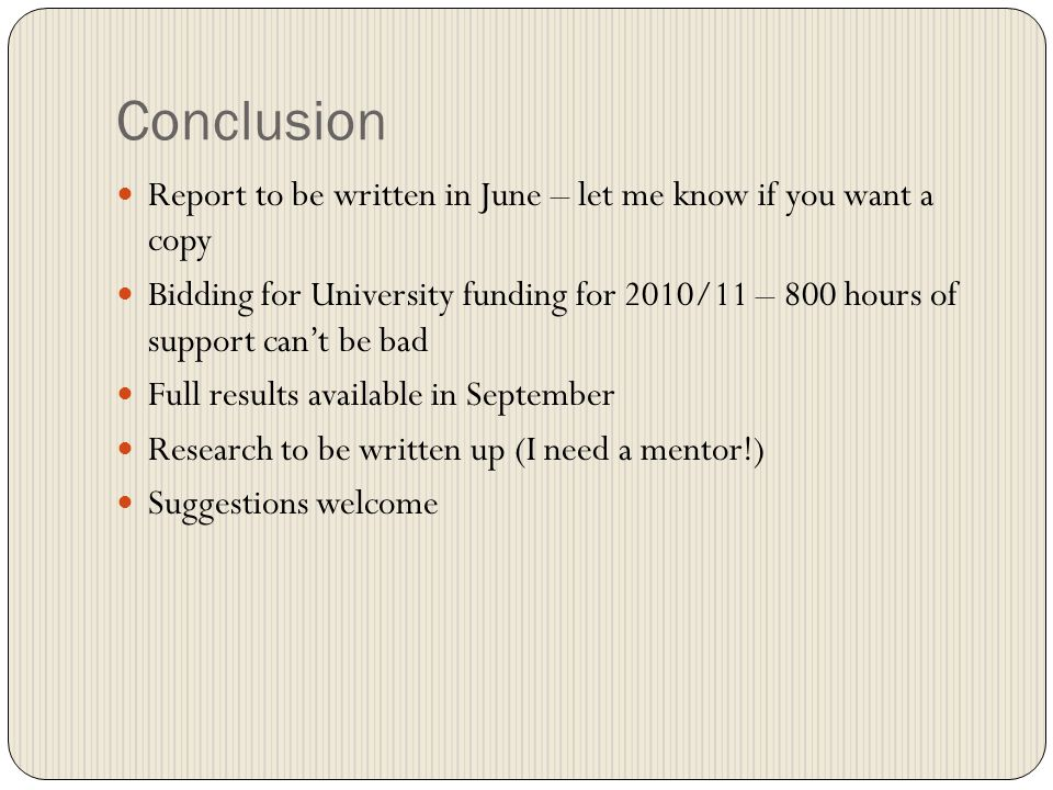 Conclusion Report to be written in June – let me know if you want a copy Bidding for University funding for 2010/11 – 800 hours of support cant be bad Full results available in September Research to be written up (I need a mentor!) Suggestions welcome