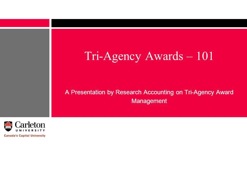 Tri-Agency Awards – 101 A Presentation by Research Accounting on Tri-Agency Award Management