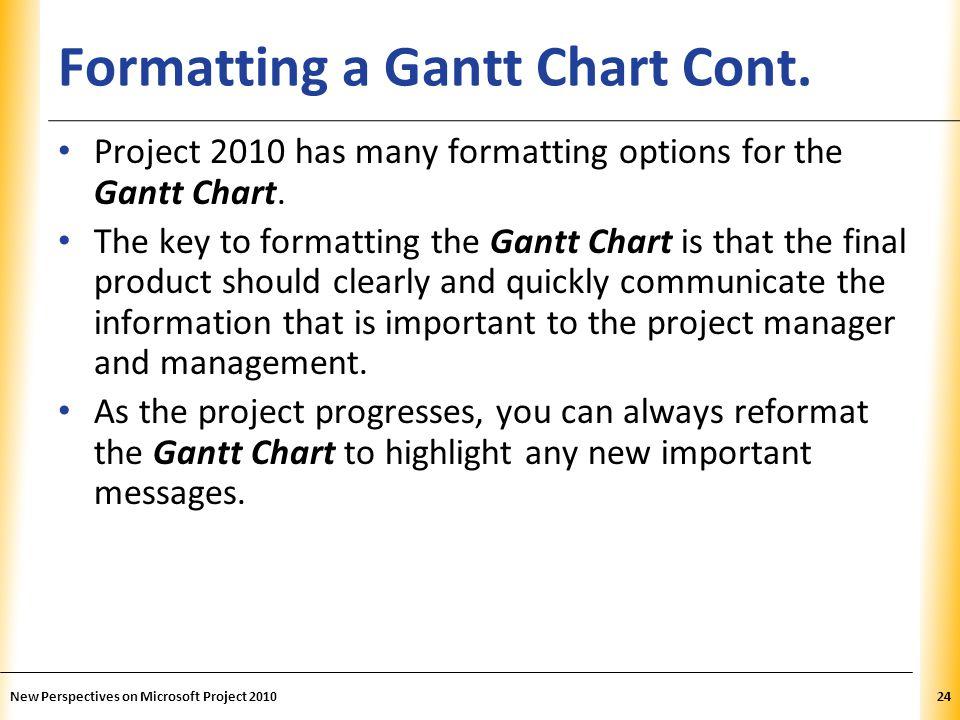 XP Formatting a Gantt Chart Cont. Project 2010 has many formatting options for the Gantt Chart. The key to formatting the Gantt Chart is that the fina