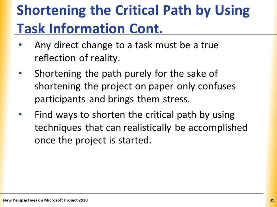 XP Shortening the Critical Path by Using Task Information Cont. Any direct change to a task must be a true reflection of reality. Shortening the path