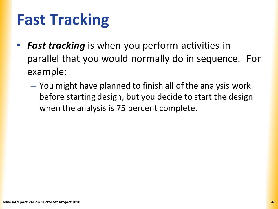 XP Fast Tracking Fast tracking is when you perform activities in parallel that you would normally do in sequence. For example: – You might have planne