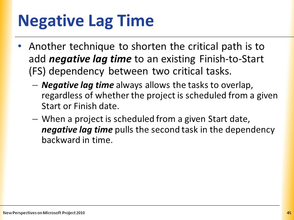 XP Negative Lag Time Another technique to shorten the critical path is to add negative lag time to an existing Finish-to-Start (FS) dependency between