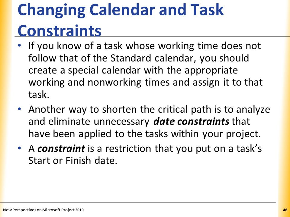 XP Changing Calendar and Task Constraints If you know of a task whose working time does not follow that of the Standard calendar, you should create a