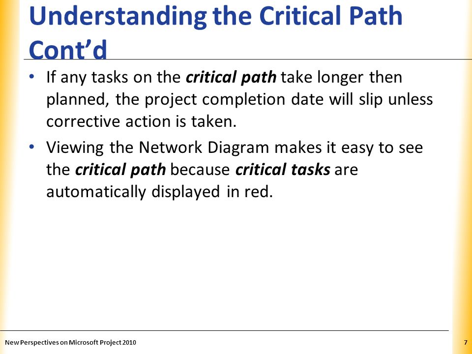 XP Shortening the Critical Path by Using Task Information There are several ways to shorten the Critical Path: – Change the task duration – Change the task dependencies – Add more resources (Crashing) – Run tasks in parallel (Fast-tracking) – Add negative lag-time – Modify the work calendar – Remove task constraints New Perspectives on Microsoft Project 201038