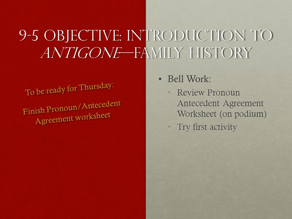 9-5 Objective: introduction to antigonefamily history Bell Work:Bell Work: Review Pronoun Antecedent Agreement Worksheet (on podium)Review Pronoun Antecedent Agreement Worksheet (on podium) Try first activityTry first activity To be ready for Thursday: Finish Pronoun/Antecedent Agreement worksheet To be ready for Thursday: Finish Pronoun/Antecedent Agreement worksheet