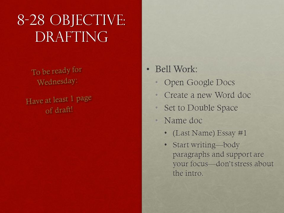 8-28 Objective: Drafting Bell Work:Bell Work: Open Google DocsOpen Google Docs Create a new Word docCreate a new Word doc Set to Double SpaceSet to Double Space Name docName doc (Last Name) Essay #1(Last Name) Essay #1 Start writingbody paragraphs and support are your focusdont stress about the intro.Start writingbody paragraphs and support are your focusdont stress about the intro.