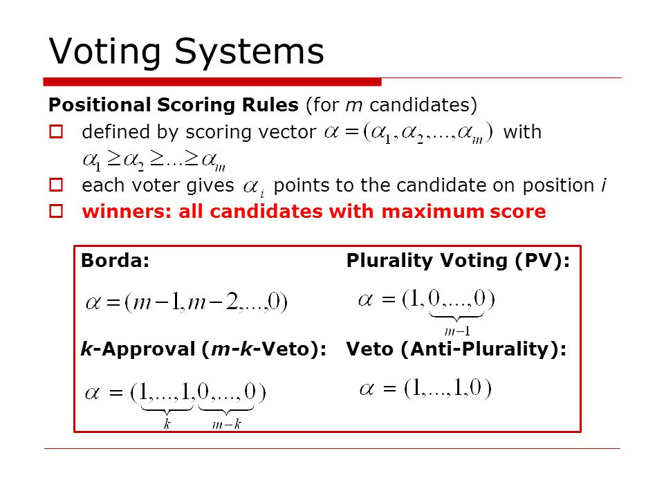 Voting Systems Positional Scoring Rules (for m candidates) defined by scoring vector with each voter gives points to the candidate on position i winners: all candidates with maximum score Borda:Plurality Voting (PV): k-Approval (m-k-Veto):Veto (Anti-Plurality):