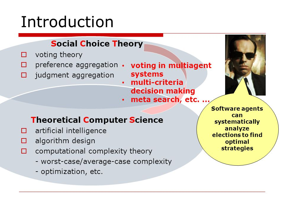 Introduction Social Choice Theory voting theory preference aggregation judgment aggregation Theoretical Computer Science artificial intelligence algorithm design computational complexity theory - worst-case/average-case complexity - optimization, etc.