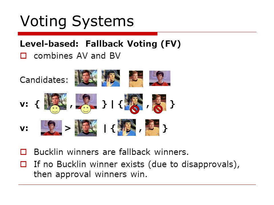 Voting Systems Level-based: Fallback Voting (FV) combines AV and BV Candidates: v: {, } | {, } v: > | {, } Bucklin winners are fallback winners.