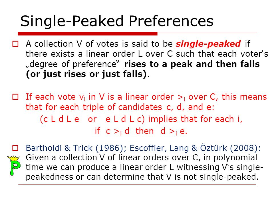 Single-Peaked Preferences A collection V of votes is said to be single-peaked if there exists a linear order L over C such that each voters degree of preference rises to a peak and then falls (or just rises or just falls).