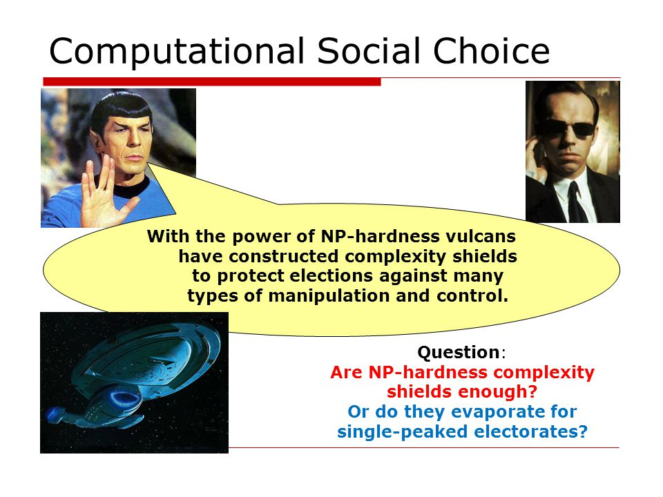 Computational Social Choice With the power of NP-hardness vulcans have constructed complexity shields to protect elections against many types of manipulation and control.