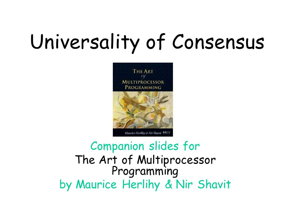 Universality of Consensus Companion slides for The Art of Multiprocessor Programming by Maurice Herlihy & Nir Shavit