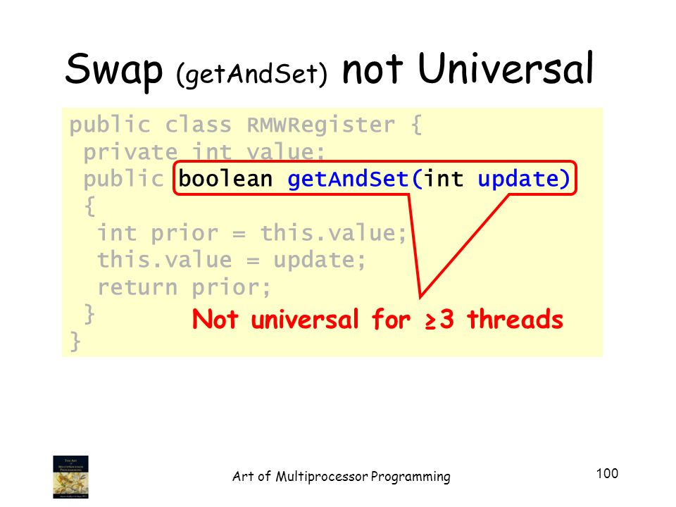 public class RMWRegister { private int value; public boolean getAndSet(int update) { int prior = this.value; this.value = update; return prior; } Not universal for 3 threads Swap (getAndSet) not Universal 100 Art of Multiprocessor Programming