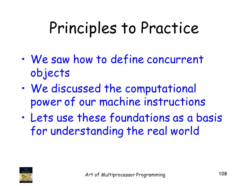 Principles to Practice We saw how to define concurrent objects We discussed the computational power of our machine instructions Lets use these foundations as a basis for understanding the real world 108 Art of Multiprocessor Programming