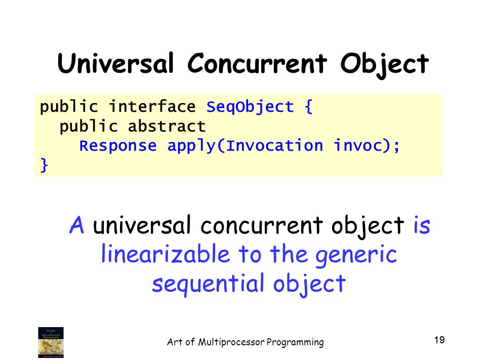 19 Universal Concurrent Object public interface SeqObject { public abstract Response apply(Invocation invoc); } A universal concurrent object is linearizable to the generic sequential object 19 Art of Multiprocessor Programming