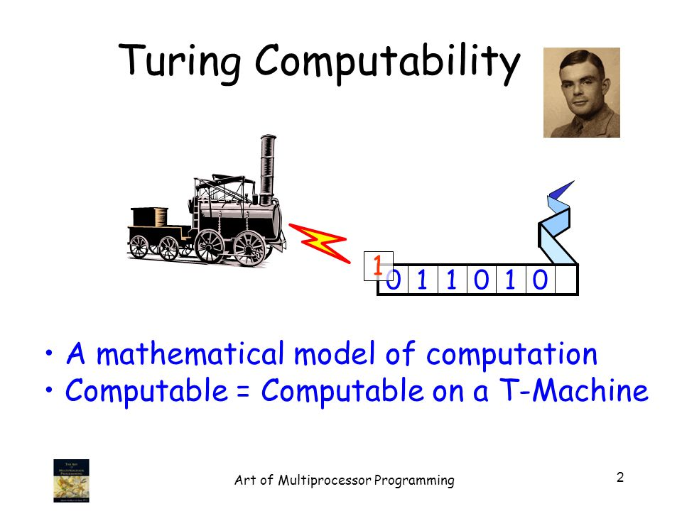 Turing Computability A mathematical model of computation Computable = Computable on a T-Machine 011010 1 2 Art of Multiprocessor Programming