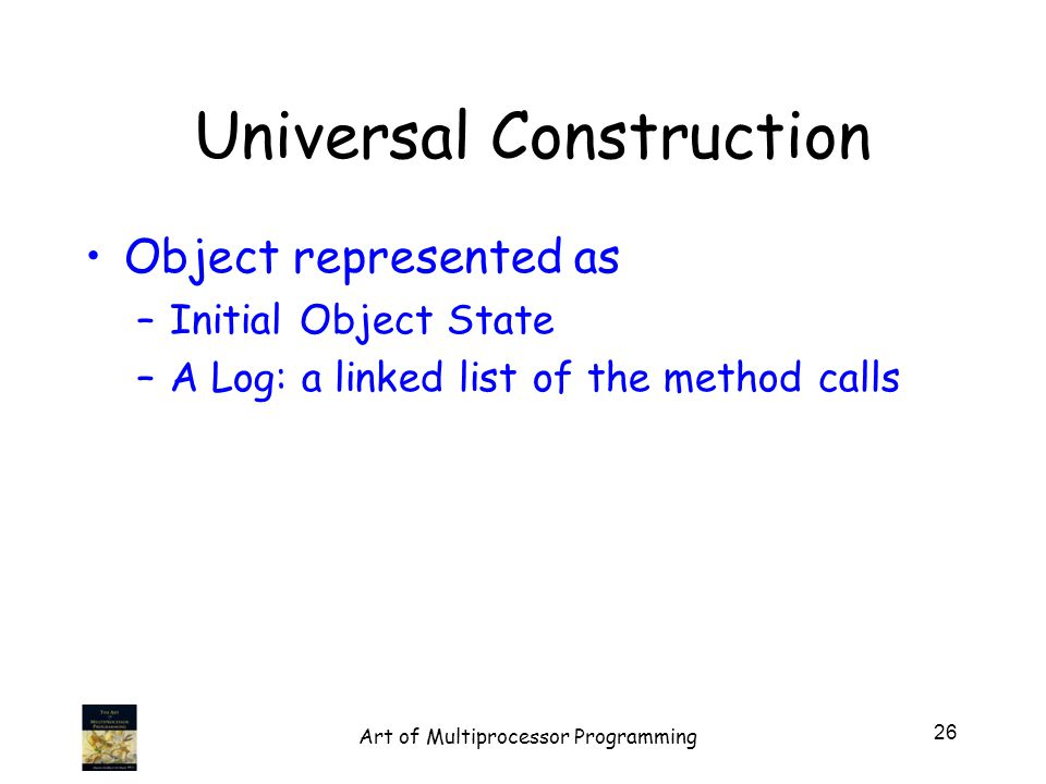 Universal Construction Object represented as –Initial Object State –A Log: a linked list of the method calls 26 Art of Multiprocessor Programming