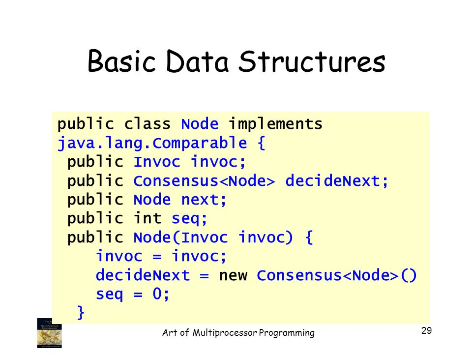 public class Node implements java.lang.Comparable { public Invoc invoc; public Consensus decideNext; public Node next; public int seq; public Node(Invoc invoc) { invoc = invoc; decideNext = new Consensus () seq = 0; } Basic Data Structures 29 Art of Multiprocessor Programming