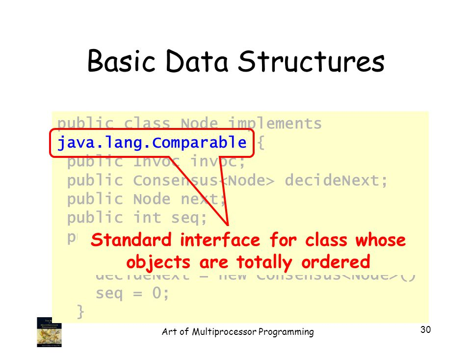public class Node implements java.lang.Comparable { public Invoc invoc; public Consensus decideNext; public Node next; public int seq; public Node(Invoc invoc) { invoc = invoc; decideNext = new Consensus () seq = 0; } Basic Data Structures Standard interface for class whose objects are totally ordered 30 Art of Multiprocessor Programming