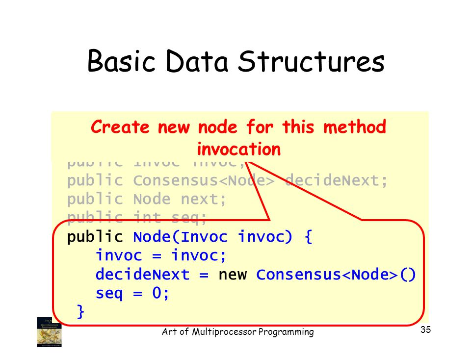 public class Node implements java.lang.Comparable { public Invoc invoc; public Consensus decideNext; public Node next; public int seq; public Node(Invoc invoc) { invoc = invoc; decideNext = new Consensus () seq = 0; } Basic Data Structures Create new node for this method invocation 35 Art of Multiprocessor Programming