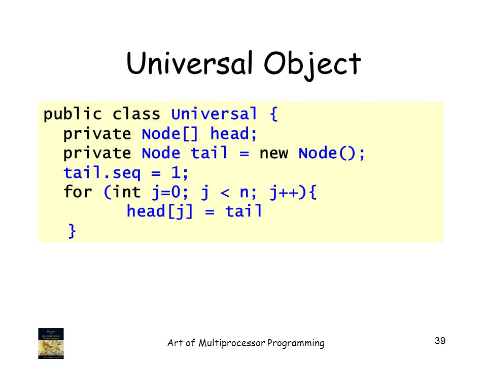Universal Object public class Universal { private Node[] head; private Node tail = new Node(); tail.seq = 1; for (int j=0; j < n; j++){ head[j] = tail } 39 Art of Multiprocessor Programming