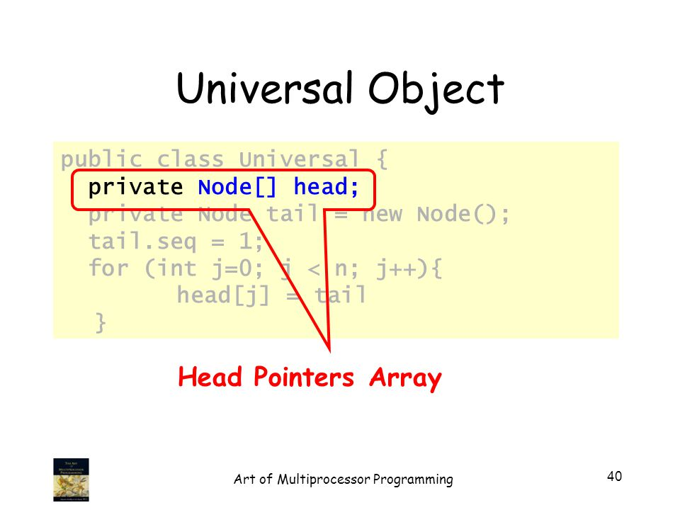 Universal Object public class Universal { private Node[] head; private Node tail = new Node(); tail.seq = 1; for (int j=0; j < n; j++){ head[j] = tail } Head Pointers Array 40 Art of Multiprocessor Programming