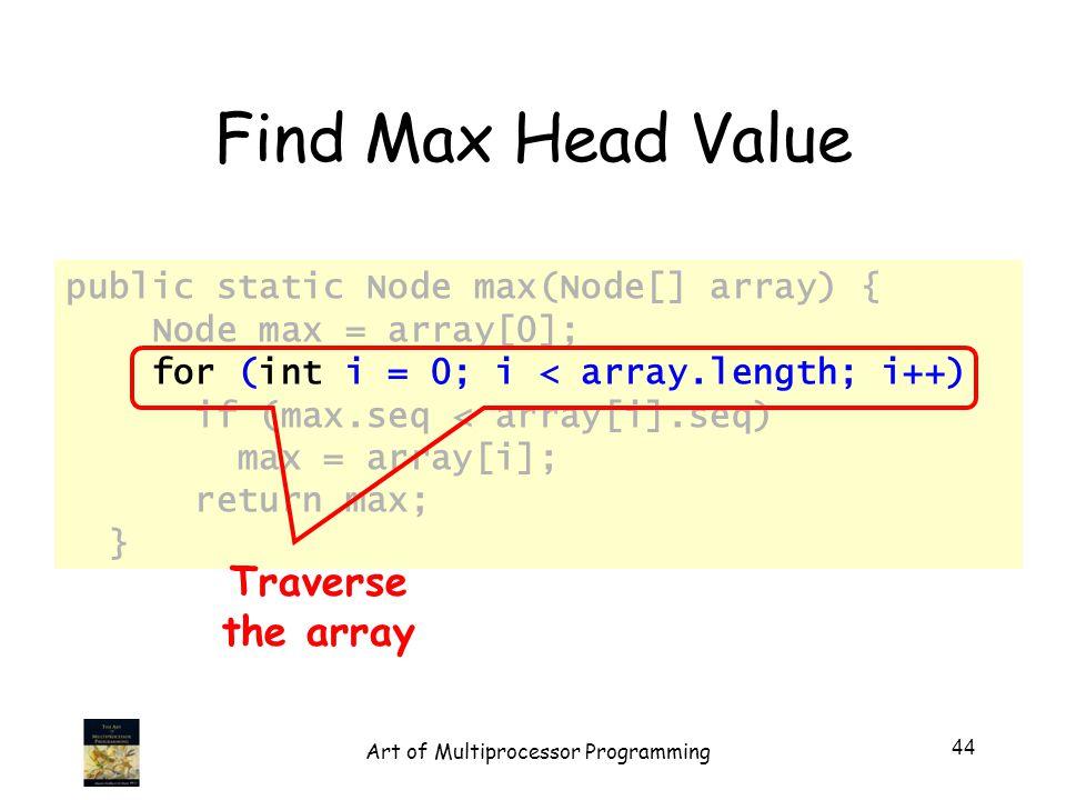 public static Node max(Node[] array) { Node max = array[0]; for (int i = 0; i < array.length; i++) if (max.seq < array[i].seq) max = array[i]; return max; } Find Max Head Value Traverse the array 44 Art of Multiprocessor Programming