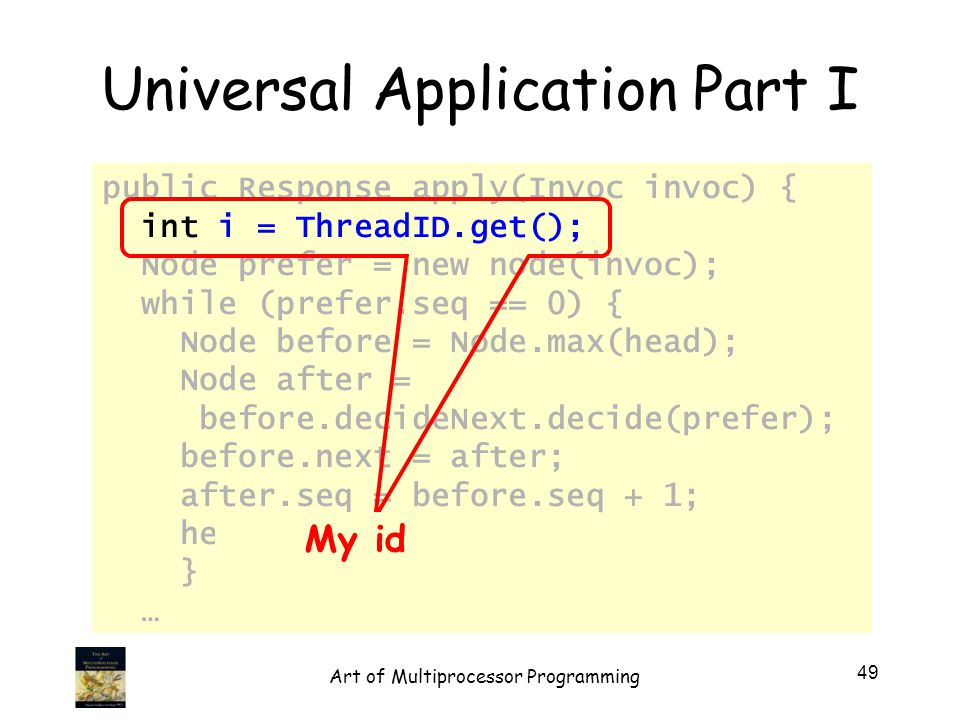 Universal Application Part I public Response apply(Invoc invoc) { int i = ThreadID.get(); Node prefer = new node(invoc); while (prefer.seq == 0) { Node before = Node.max(head); Node after = before.decideNext.decide(prefer); before.next = after; after.seq = before.seq + 1; head[i] = after; } … My id 49 Art of Multiprocessor Programming