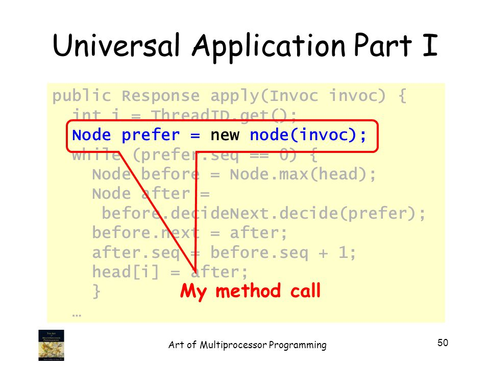 Universal Application Part I public Response apply(Invoc invoc) { int i = ThreadID.get(); Node prefer = new node(invoc); while (prefer.seq == 0) { Node before = Node.max(head); Node after = before.decideNext.decide(prefer); before.next = after; after.seq = before.seq + 1; head[i] = after; } … My method call 50 Art of Multiprocessor Programming