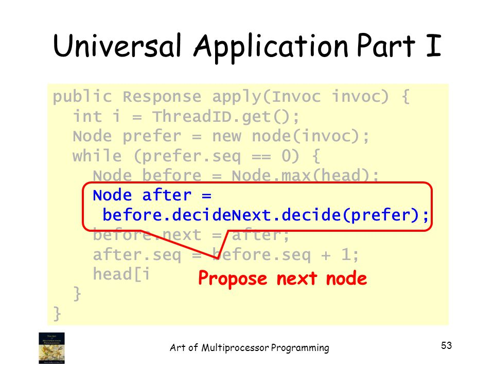 Universal Application Part I public Response apply(Invoc invoc) { int i = ThreadID.get(); Node prefer = new node(invoc); while (prefer.seq == 0) { Node before = Node.max(head); Node after = before.decideNext.decide(prefer); before.next = after; after.seq = before.seq + 1; head[i] = after; } Propose next node 53 Art of Multiprocessor Programming