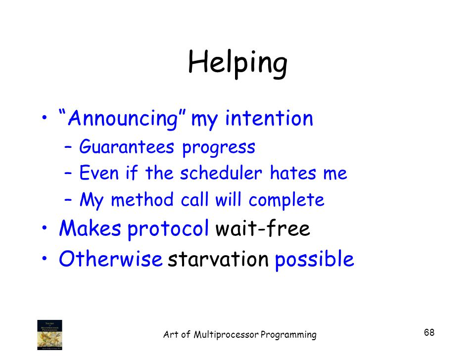 Helping Announcing my intention –Guarantees progress –Even if the scheduler hates me –My method call will complete Makes protocol wait-free Otherwise starvation possible 68 Art of Multiprocessor Programming