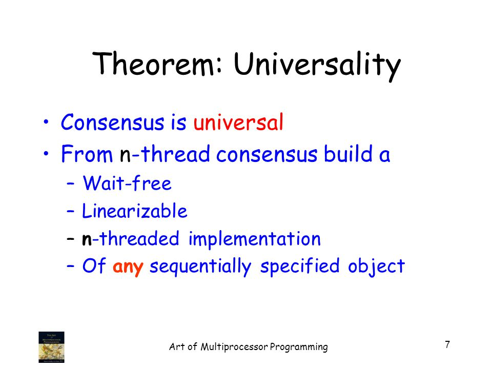 Theorem: Universality Consensus is universal From n-thread consensus build a –Wait-free –Linearizable –n-threaded implementation –Of any sequentially