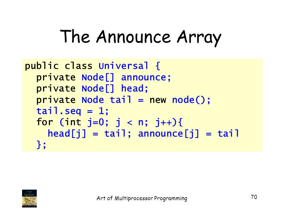 public class Universal { private Node[] announce; private Node[] head; private Node tail = new node(); tail.seq = 1; for (int j=0; j < n; j++){ head[j] = tail; announce[j] = tail }; The Announce Array 70 Art of Multiprocessor Programming