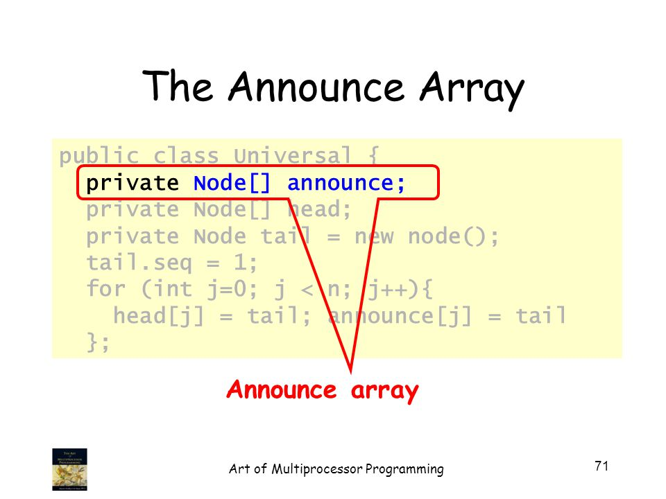 public class Universal { private Node[] announce; private Node[] head; private Node tail = new node(); tail.seq = 1; for (int j=0; j < n; j++){ head[j] = tail; announce[j] = tail }; The Announce Array Announce array 71 Art of Multiprocessor Programming