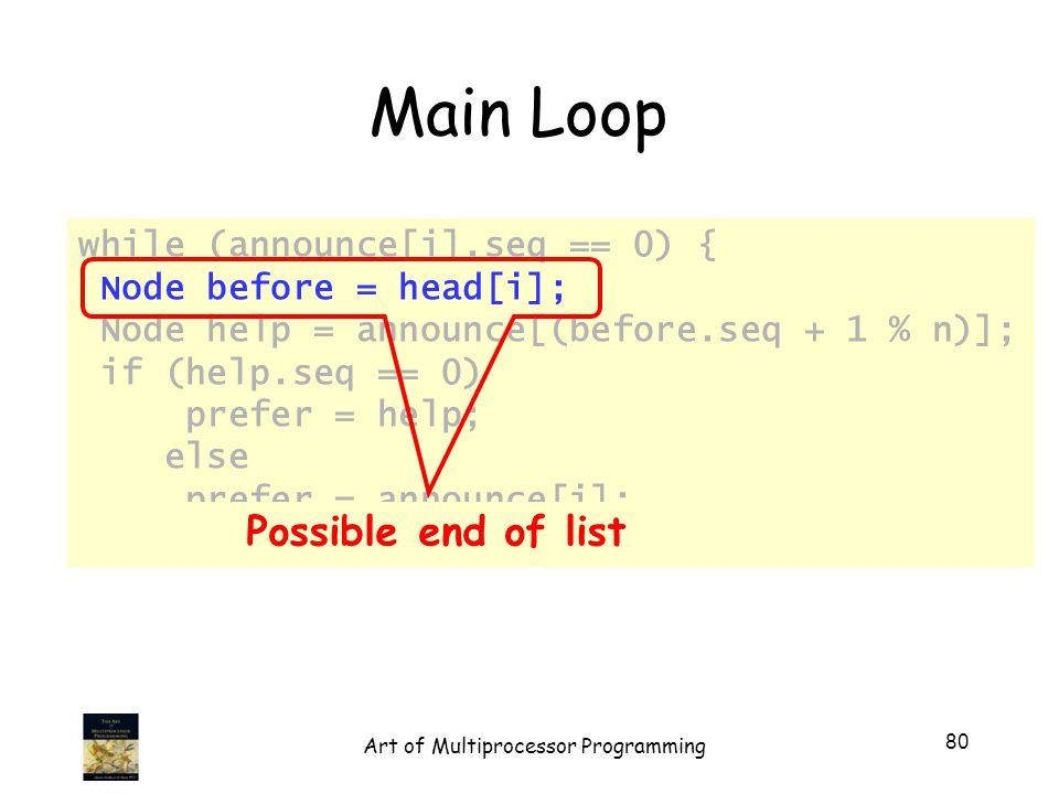 while (announce[i].seq == 0) { Node before = head[i]; Node help = announce[(before.seq + 1 % n)]; if (help.seq == 0) prefer = help; else prefer = announce[i]; … Main Loop Possible end of list 80 Art of Multiprocessor Programming