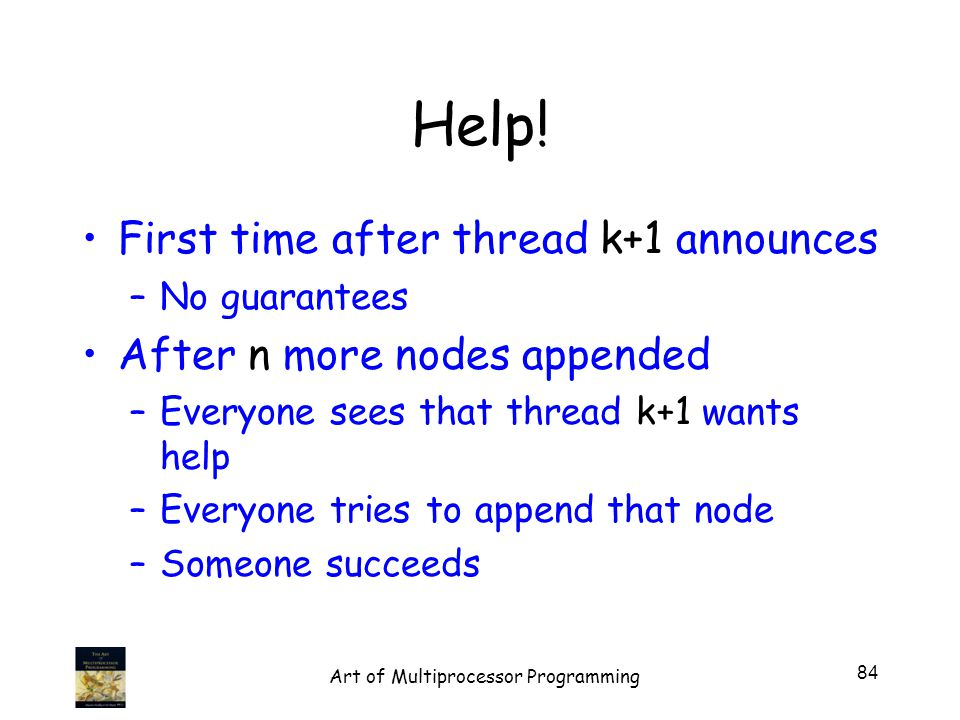 Help! First time after thread k+1 announces –No guarantees After n more nodes appended –Everyone sees that thread k+1 wants help –Everyone tries to ap