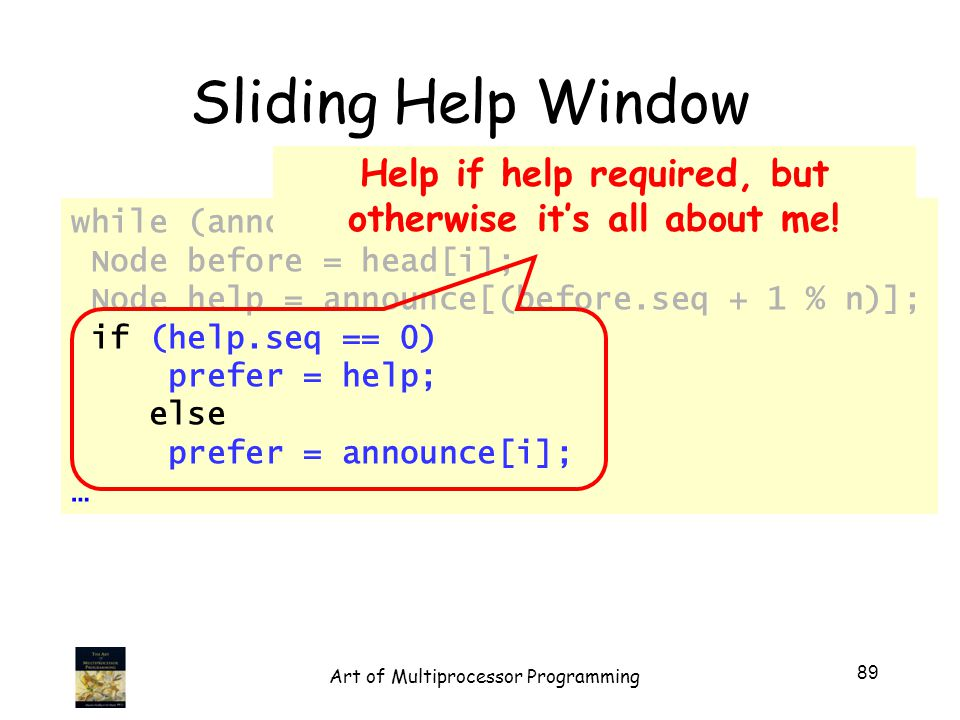 while (announce[i].seq == 0) { Node before = head[i]; Node help = announce[(before.seq + 1 % n)]; if (help.seq == 0) prefer = help; else prefer = announce[i]; … Sliding Help Window Help if help required, but otherwise its all about me.
